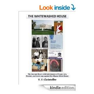 The Whitewashed House The Internet Roars with Indictments of Fraud, Lies, Murder, and Cover ups against the Obama White House eBook V. F. Christoffer Kindle Store